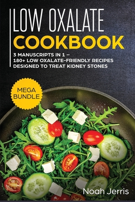 Low Oxalate Cookbook: MEGA BUNDLE - 3 Manuscripts in 1 - 180+ Low Oxalate-Friendly Recipes Designed to Treat Kidney Stones Cover Image