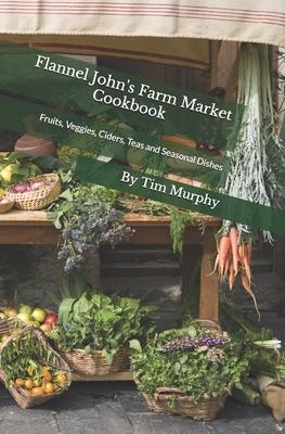 Flannel John's Farm Market Cookbook: Fruits, Veggies, Ciders, Teas and Seasonal Dishes Cover Image