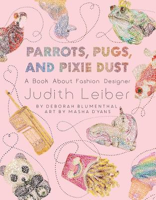 Parrots, Pugs, and Pixie Dust: A Book About Fashion Designer Judith Leiber  Cover Image