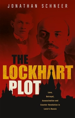 The Lockhart Plot: Love, Betrayal, Assassination and Counter-Revolution in Lenin's Russia Cover Image