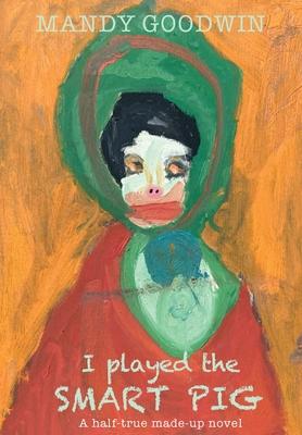 I Played The Smart Pig: A half-true made up novel Cover Image