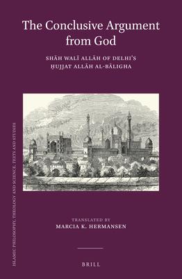 The Conclusive Argument from God: Shāh Walī Allāh of Delhi's Ḥujjat Allāh Al-Bāligha (Islamic Philosophy #25) Cover Image
