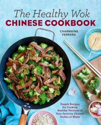 The Healthy Wok Chinese Cookbook: Fresh Recipes to Sizzle, Steam, and Stir-Fry Restaurant Favorites at Home Cover Image