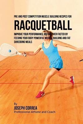 Pre and Post Competition Muscle Building Recipes for Racquetball: Improve your performance and recover faster by feeding your body powerful muscle bui Cover Image