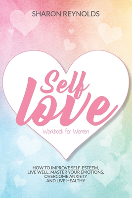 Self Love Workbook For Women: How to improve self-esteem, live well, master your emotions, overcome anxiety and live healthy Cover Image