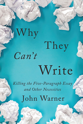 Why They Can't Write: Killing the Five-Paragraph Essay and Other Necessities Cover Image