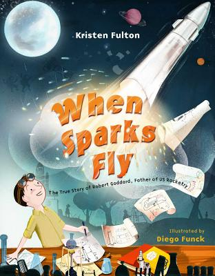 When Sparks Fly: The True Story of Robert Goddard, Father of US Rocketry by Kristen Fulton
