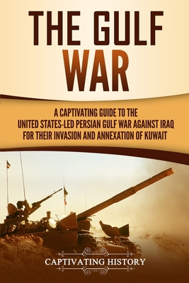 The Gulf War: A Captivating Guide to the United States-Led Persian Gulf War against Iraq for Their Invasion and Annexation of Kuwait Cover Image