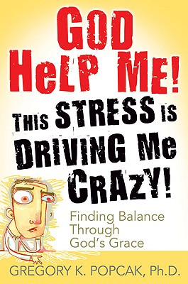 God Help Me! This Stress Is Driving Me Crazy!: Finding Balance Through God's Grace Cover Image