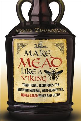 Make Mead Like a Viking: Traditional Techniques for Brewing Natural, Wild-Fermented, Honey-Based Wines and Beers Cover Image