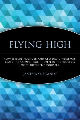 Flying High: How Jetblue Founder and CEO David Neeleman Beats the Competition... Even in the World's Most Turbulent Industry cover