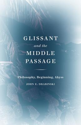 Glissant and the Middle Passage: Philosophy, Beginning, Abyss (Thinking Theory) Cover Image