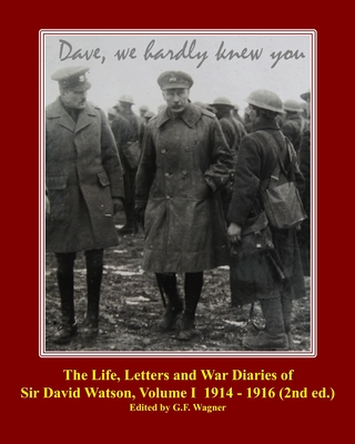 The Life, Letters and War Diaries of Sir David Watson, Volume I 1914-1916, 2nd ed.: Dave, we hardly knew you Cover Image
