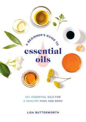 A Beginner's Guide to Essential Oils: 65+ Essential Oils for a Healthy Mind and Body Cover Image