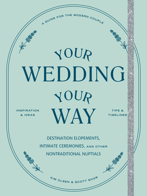 Your Wedding, Your Way: Destination Elopements, Intimate Ceremonies, and Other Nontraditional Nuptials: A Guide for the Modern Couple cover