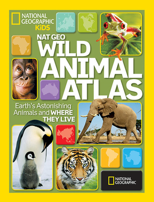 Nat Geo Wild Animal Atlas: Earth's Astonishing Animals and Where They Live Cover Image