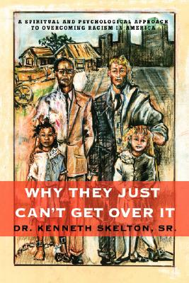 Why They Just Can't Get Over It: A Spiritual And Psychological Approach To Overcoming Racism in America Cover Image