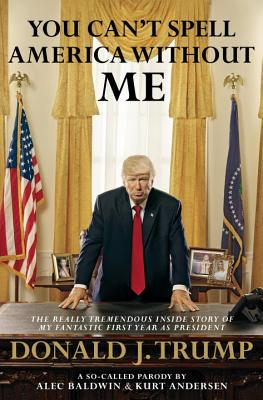You Can't Spell America Without Me: The Really Tremendous Inside Story of My Fantastic First Year as President Donald J. Trump (a So-Called Parody) Cover Image