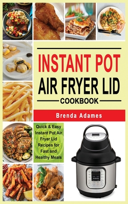 Instant Pot Air Fryer Lid Cookbook: Quick & Easy Instant Pot Air Fryer Lid Recipes for Fast and Healthy Meals Cover Image