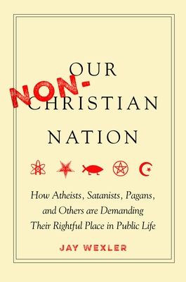 Our Non-Christian Nation: How Atheists, Satanists, Pagans, and Others Are Demanding Their Rightful Place in Public Life cover