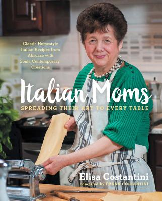 Italian Moms: Spreading Their Art to Every Table: Classic Homestyle Italian Recipes Cover Image