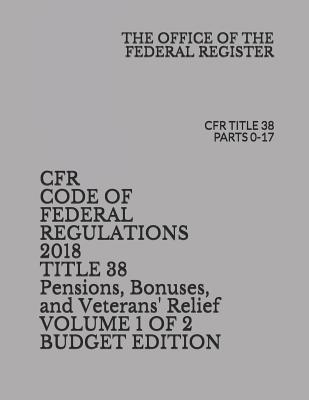 Cfr Code of Federal Regulations 2018 Title 38 Pensions, Bonuses, and Veterans' Relief Volume 1 of 2 Budget Edition: Cfr Title 38 Parts 0-17 Cover Image