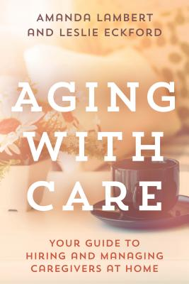 Aging with Care: Your Guide to Hiring and Managing Caregivers at Home Cover Image