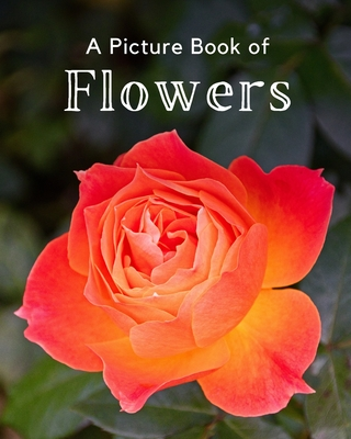 A Picture Book of Flowers: A Beautiful Picture Book for Seniors With Alzheimer's or Dementia. A Great Gift for Elderly Parent and Grandparents Cover Image