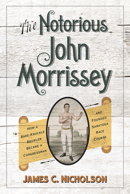 The Notorious John Morrissey: How a Bare-Knuckle Brawler Became a Congressman and Founded Saratoga Race Course Cover Image