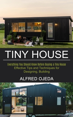 Tiny House: Effective Tips and Techniques for Designing, Building (Everything You Should Know Before Buying a Tiny House) Cover Image