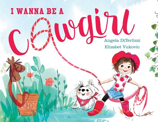I Wanna Be a Cowgirl by Angela DiTerlizzi and Elizabet Vukovic