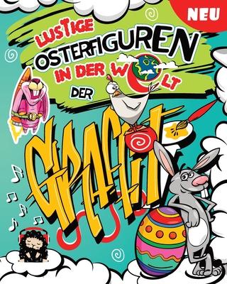 Lustige Osterfiguren in der Welt der Graffiti: Tolles Warmherziges Osterspaß Malbuch zur Entspannung und gegen Langeweile für Kinder und die ganze Fam Cover Image