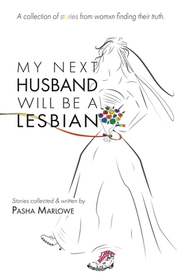 My Next Husband Will Be a Lesbian: A Collection of Stories From Womxn Finding Their Truth Cover Image