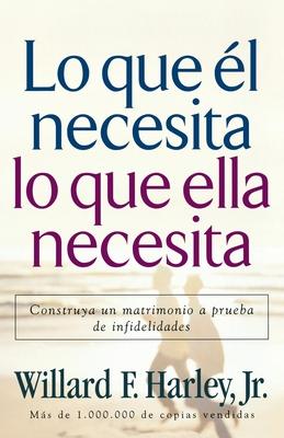 Lo Que Él Necesita, Lo Que Ella Necesita: Construya Un Matrimonio a Prueba de Infidelidades Cover Image
