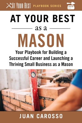 At Your Best as a Mason: Your Playbook for Building a Great Career and Launching a Thriving Small Business as a Mason (At Your Best Playbooks) Cover Image