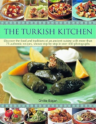 The Turkish Kitchen: Discover the Food and Traditions of an Ancient Cuisine with More Than 75 Authentic Recipes, Shown Step by Step in Over Cover Image