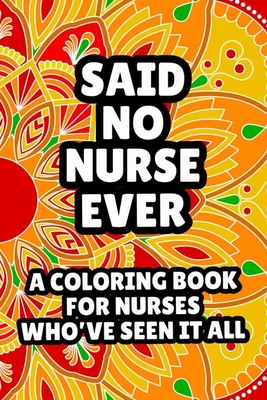 Said No Nurse Ever A Coloring Book For Nurses Who've Seen It All: Humorous Snarky Nurse Coloring Book For Adults, Sarcastic Stress Relieving Coloring Cover Image