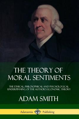 The Theory of Moral Sentiments: The Ethical, Philosophical and Psychological Underpinning of the Author's Economic Theory Cover Image
