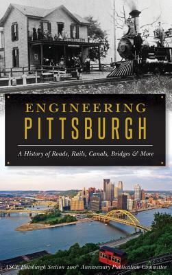Engineering Pittsburgh: A History of Roads, Rails, Canals, Bridges and More Cover Image
