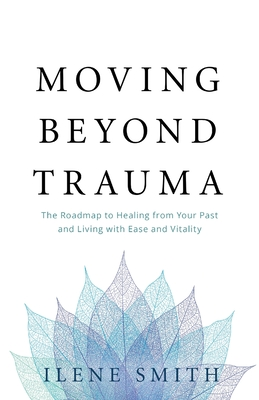 Moving Beyond Trauma: The Roadmap to Healing from Your Past and Living with Ease and Vitality Cover Image