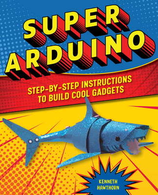Super Arduino: Step-By-Step Instructions to Build Cool Gadgets Cover Image
