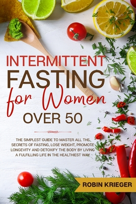 Intermittent Fasting for Women Over 50: The Simplest Guide to Master All the Secrets of Fasting, Lose Weight, Promote Longevity and Detoxify the Body Cover Image
