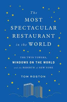 The Most Spectacular Restaurant in the World: The Twin Towers, Windows on the World, and the Rebirth of New York Cover Image