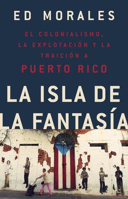 La isla de la fantasia: El colonialismo, la explotacion y la traicion a Puerto Rico Cover Image