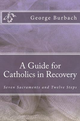 A Guide for Catholics in Recovery: Seven Sacraments and Twelve Steps Cover Image