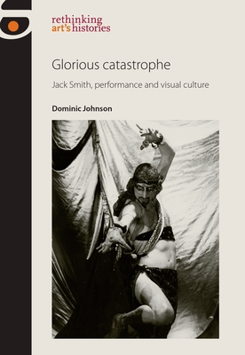 Glorious Catastrophe: Jack Smith, Performance and Visual Culture (Rethinking Arts Histories Mup) Cover Image