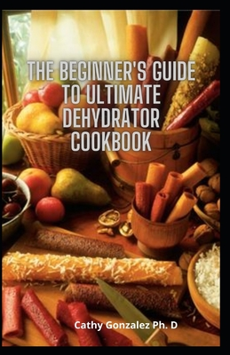 The Beginner's Guide To Ultimate Dehydrator Cookbook: Dehydrator Recipes To Preserve All Your Favourite Vegetables, Fruits, Meat, Tea And More Cover Image