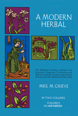 A Modern Herbal, Volume 2: The Medicinal, Culinary, Cosmetic and Economic Properties, Cultivation and Folk-Lore of Herbs, Grasses, Fungi Shrubs & Cover Image