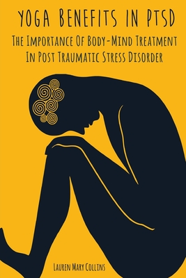 Yoga Benefits in Ptsd: The Importance Of Body-Mind Treatment In Post Traumatic Stress Disorder Cover Image