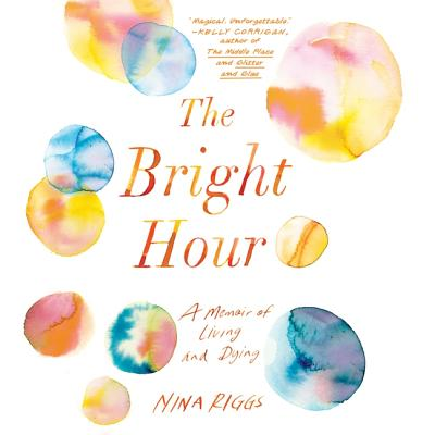 The Bright Hour: A Memoir of Living and Dying Cover Image
